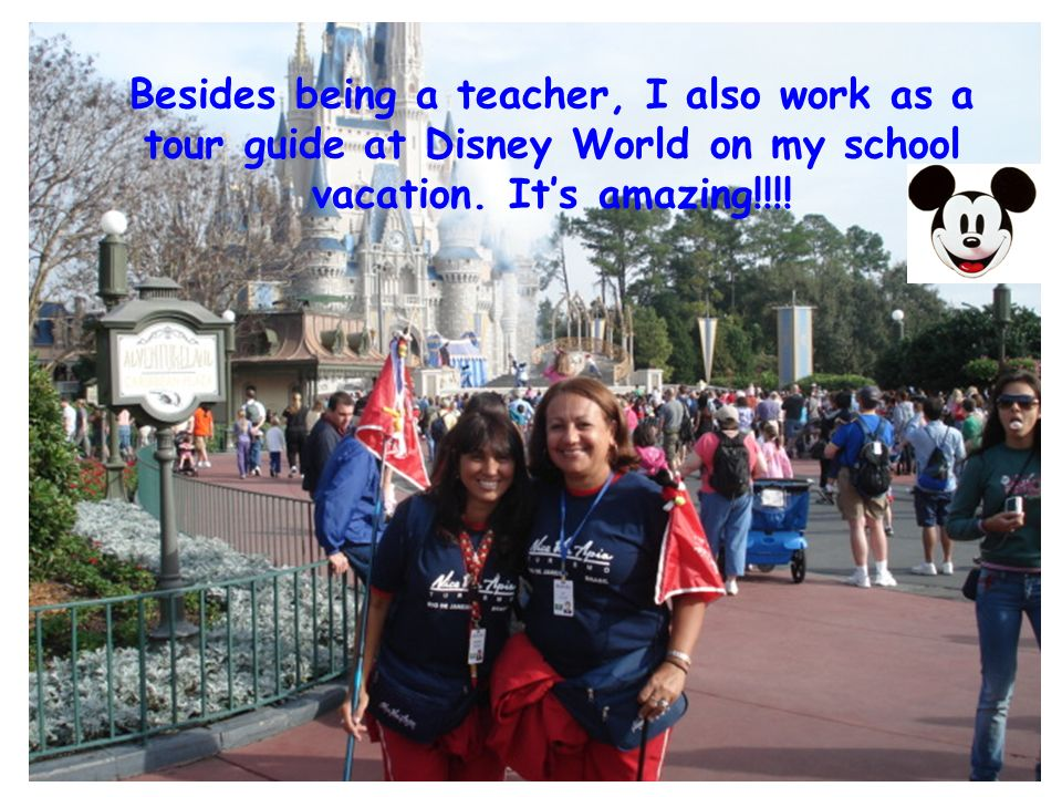 Besides being a teacher, I also work as a tour guide at Disney World on my school vacation.