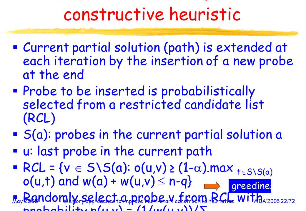 May 2005Memory approaches to improve multi-start constructive heuristicsWEA /72 Multi-start randomized constructive heuristic Current partial solution (path) is extended at each iteration by the insertion of a new probe at the end Probe to be inserted is probabilistically selected from a restricted candidate list (RCL) S(a): probes in the current partial solution a u: last probe in the current path RCL = {v S\S(a): o(u,v) (1- ).max t S\S(a) o(u,t) and w(a) + w(u,v) n-q} Randomly select a probe v from RCL with probability p(u,v) = (1/w(u,v))/Σ t S\S(a) (1/w(u,t)) greediness