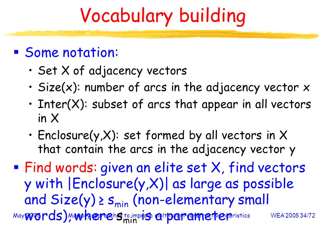 May 2005Memory approaches to improve multi-start constructive heuristicsWEA /72 Vocabulary building Some notation: Set X of adjacency vectors Size(x): number of arcs in the adjacency vector x Inter(X): subset of arcs that appear in all vectors in X Enclosure(y,X): set formed by all vectors in X that contain the arcs in the adjacency vector y Find words: given an elite set X, find vectors y with |Enclosure(y,X)| as large as possible and Size(y) s min (non-elementary small words), where s min is a parameter