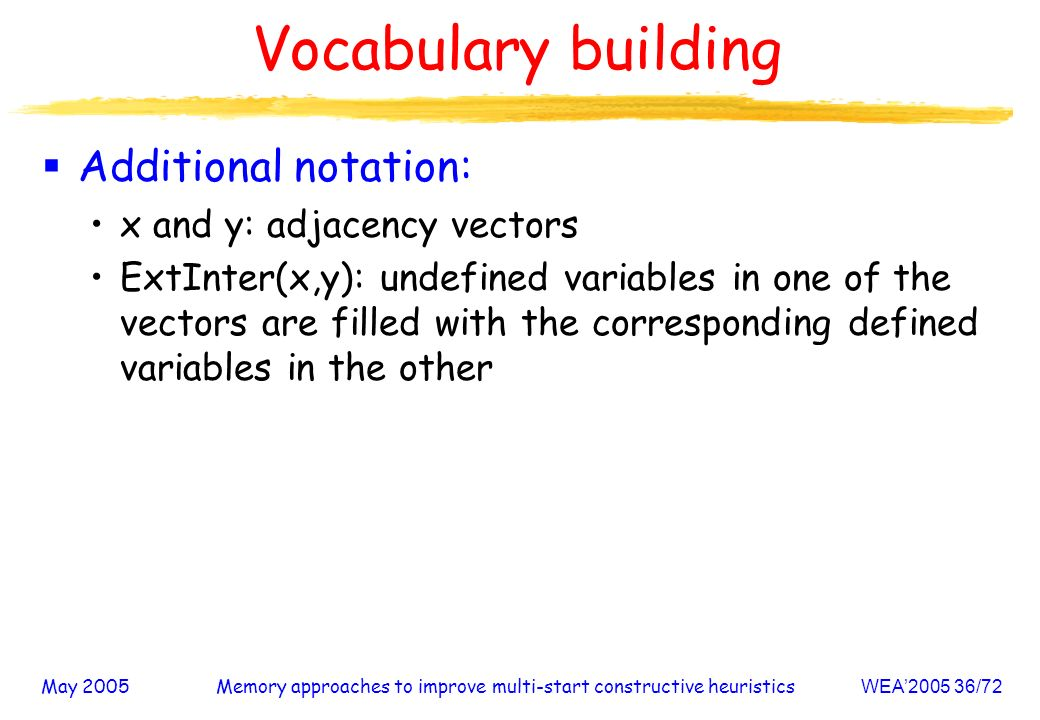 May 2005Memory approaches to improve multi-start constructive heuristicsWEA /72 Vocabulary building Additional notation: x and y: adjacency vectors ExtInter(x,y): undefined variables in one of the vectors are filled with the corresponding defined variables in the other