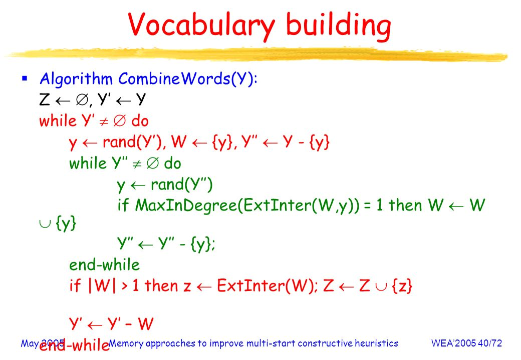 May 2005Memory approaches to improve multi-start constructive heuristicsWEA /72 Vocabulary building Algorithm CombineWords(Y): Z, Y Y while Y do y rand(Y), W {y}, Y Y - {y} while Y do y rand(Y) if MaxInDegree(ExtInter(W,y)) = 1 then W W {y} Y Y - {y}; end-while if |W| > 1 then z ExtInter(W); Z Z {z} Y Y – W end-while return Z