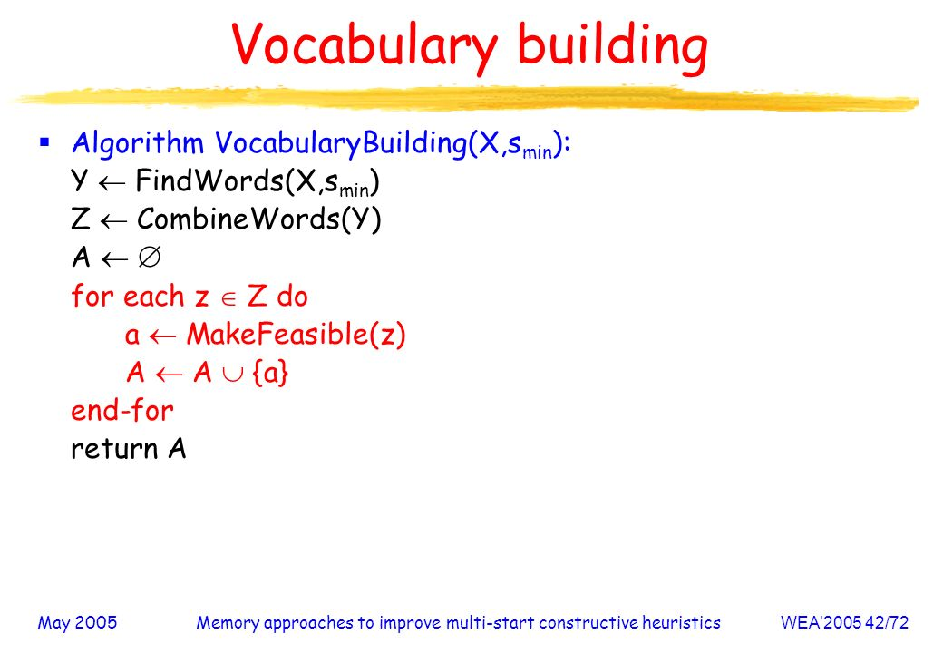 May 2005Memory approaches to improve multi-start constructive heuristicsWEA /72 Vocabulary building Algorithm VocabularyBuilding(X,s min ): Y FindWords(X,s min ) Z CombineWords(Y) A for each z Z do a MakeFeasible(z) A A {a} end-for return A