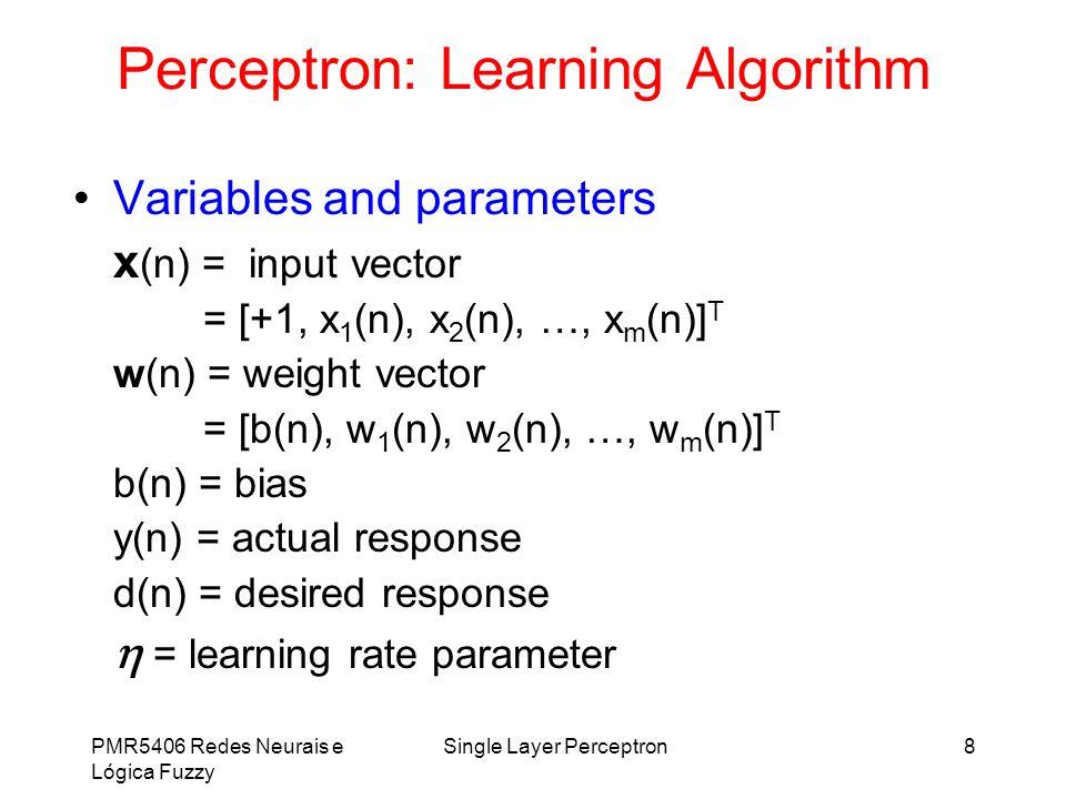 PMR5406 Redes Neurais e Lógica Fuzzy Single Layer Perceptron8 Perceptron: Learning Algorithm Variables and parameters x (n) = input vector = [+1, x 1