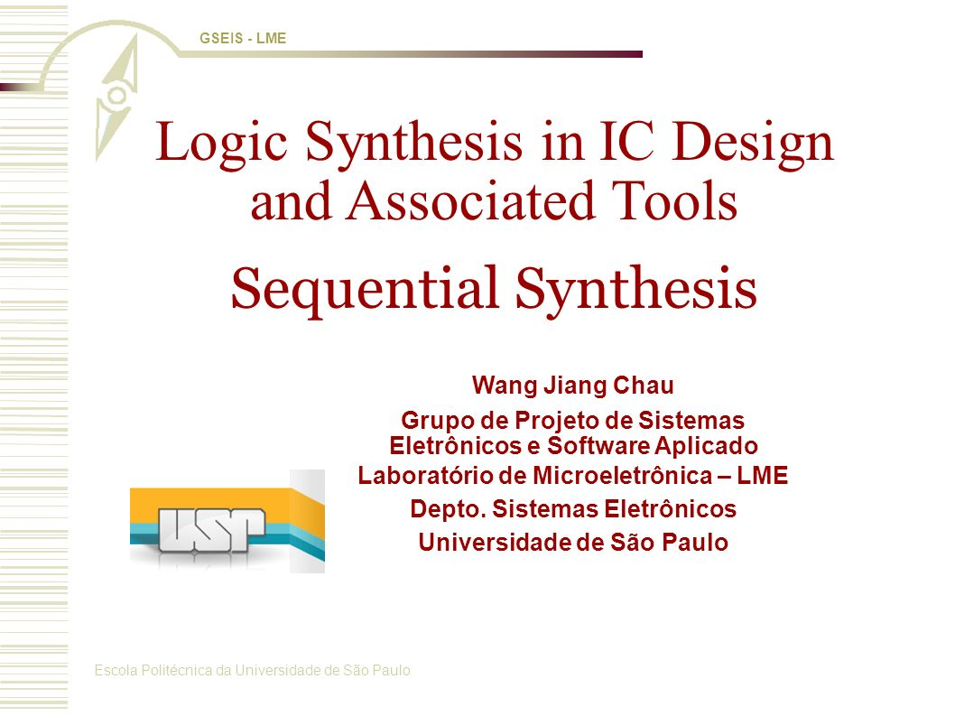 Escola Politécnica da Universidade de São Paulo GSEIS - LME Logic Synthesis in IC Design and Associated Tools Sequential Synthesis Wang Jiang Chau Grupo de Projeto de Sistemas Eletrônicos e Software Aplicado Laboratório de Microeletrônica – LME Depto.