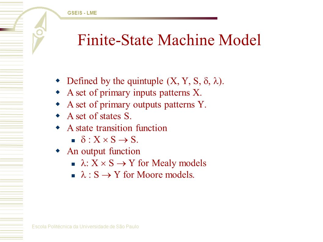 Escola Politécnica da Universidade de São Paulo GSEIS - LME Sequential Logic Synthesis Finite-State Machine F(X,Y,Z,, ) as State Transition Graph (STG): Circuit composed of : Combinational logic for and Set of registers (flip-flops) D D XY State Minimization State Encoding