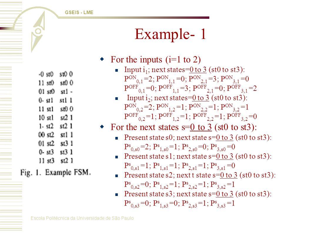 Escola Politécnica da Universidade de São Paulo GSEIS - LME Example- 1 For the inputs (i=1 to 2) Input i 1 ; next states=0 to 3 (st0 to st3): P ON 0,1 =2; P ON 1,1 =0; P ON 2,1 =3; P ON 3,1 =0 P OFF 0,1 =0; P OFF 1,1 =3; P OFF 2,1 =0; P OFF 3,1 =2 Input i 2 ; next states=0 to 3 (st0 to st3): P ON 0,2 =2; P ON 1,2 =1; P ON 2,2 =1; P ON 3,2 =1 P OFF 0,2 =1; P OFF 1,2 =1; P OFF 2,2 =1; P OFF 3,2 =0 For the next states s=0 to 3 (st0 to st3): Present state s0; next state s=0 to 3 (st0 to st3): P s 0,s0 =2; P s 1,s0 =1; P s 2,s0 =0; P s 3,s0 =0 Present state s1; next state s=0 to 3 (st0 to st3): P s 0,s1 =1; P s 1,s1 =1; P s 2,s1 =1; P s 3,s1 =0 Present state s2; next t state s=0 to 3 (st0 to st3): P s 0,s2 =0; P s 1,s2 =1; P s 2,s2 =1; P s 3,s2 =1 Present state s3; next state s=0 to 3 (st0 to st3): P s 0,s3 =0; P s 1,s3 =0; P s 2,s3 =1; P s 3,s3 =1