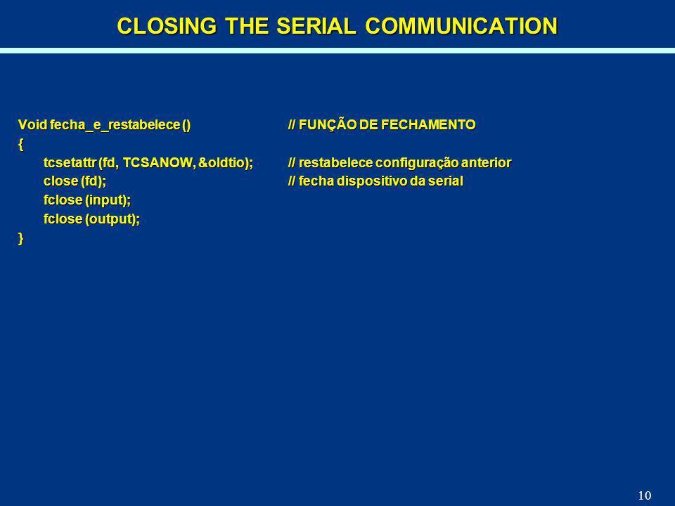 10 Void fecha_e_restabelece ()// FUNÇÃO DE FECHAMENTO { tcsetattr (fd, TCSANOW, &oldtio);// restabelece configuração anterior close (fd);// fecha disp