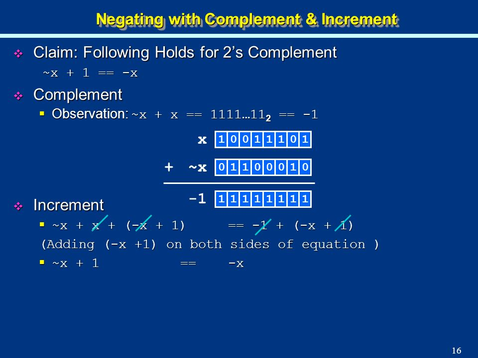 16 Negating with Complement & Increment Claim: Following Holds for 2s Complement Claim: Following Holds for 2s Complement ~x + 1 == -x ~x + 1 == -x Co