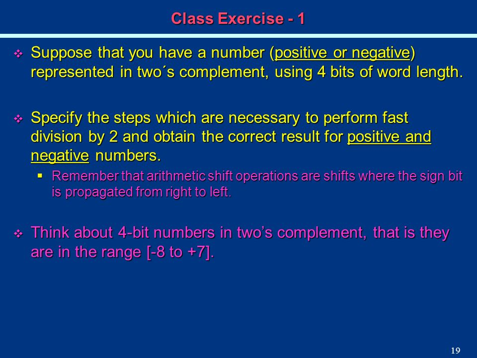 19 Class Exercise - 1 Suppose that you have a number (positive or negative) represented in two´s complement, using 4 bits of word length. Suppose that