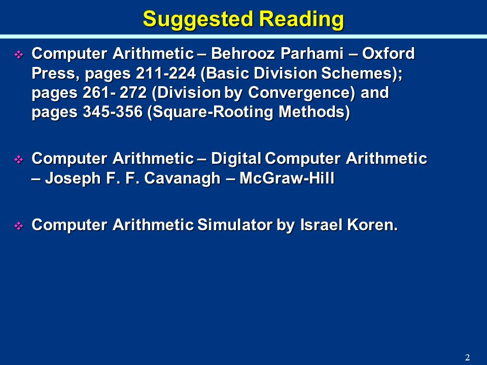 2 Suggested Reading Computer Arithmetic – Behrooz Parhami – Oxford Press, pages 211-224 (Basic Division Schemes); pages 261- 272 (Division by Converge