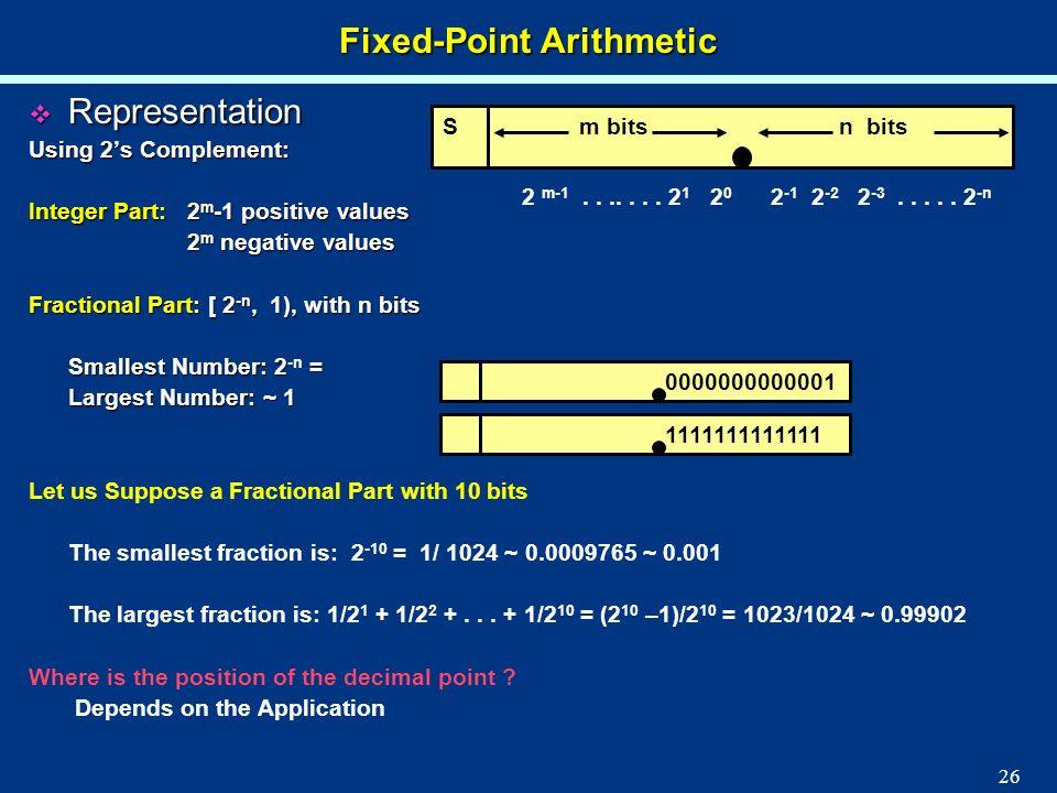 26 Fixed-Point Arithmetic Representation Representation Using 2s Complement: Integer Part: 2 m -1 positive values 2 m negative values 2 m negative val