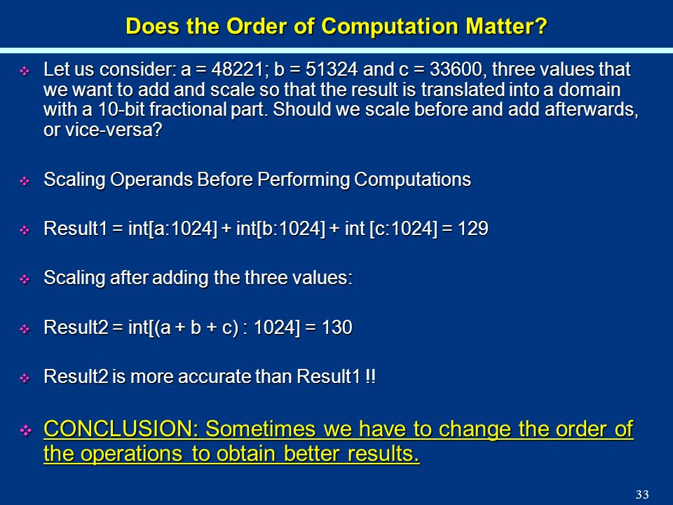 33 Does the Order of Computation Matter? Let us consider: a = 48221; b = 51324 and c = 33600, three values that we want to add and scale so that the r
