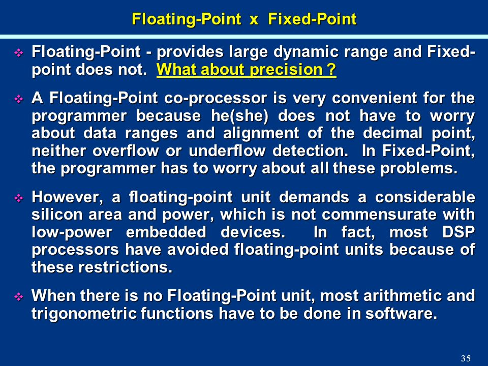 35 Floating-Point x Fixed-Point Floating-Point - provides large dynamic range and Fixed- point does not. What about precision ? Floating-Point - provi