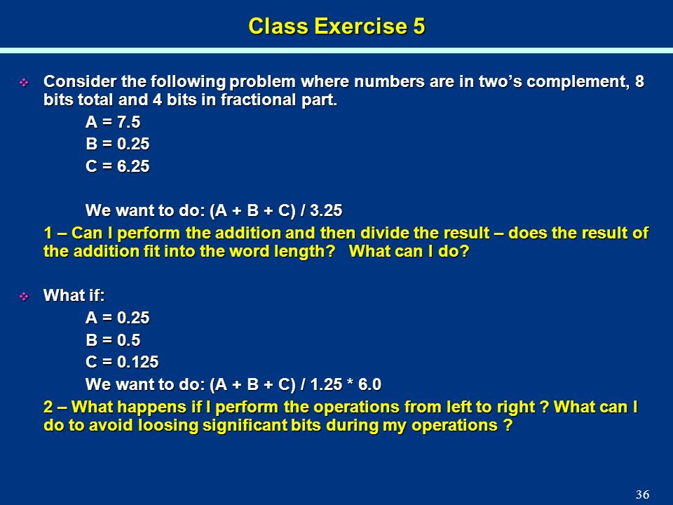 36 Class Exercise 5 Consider the following problem where numbers are in twos complement, 8 bits total and 4 bits in fractional part. Consider the foll
