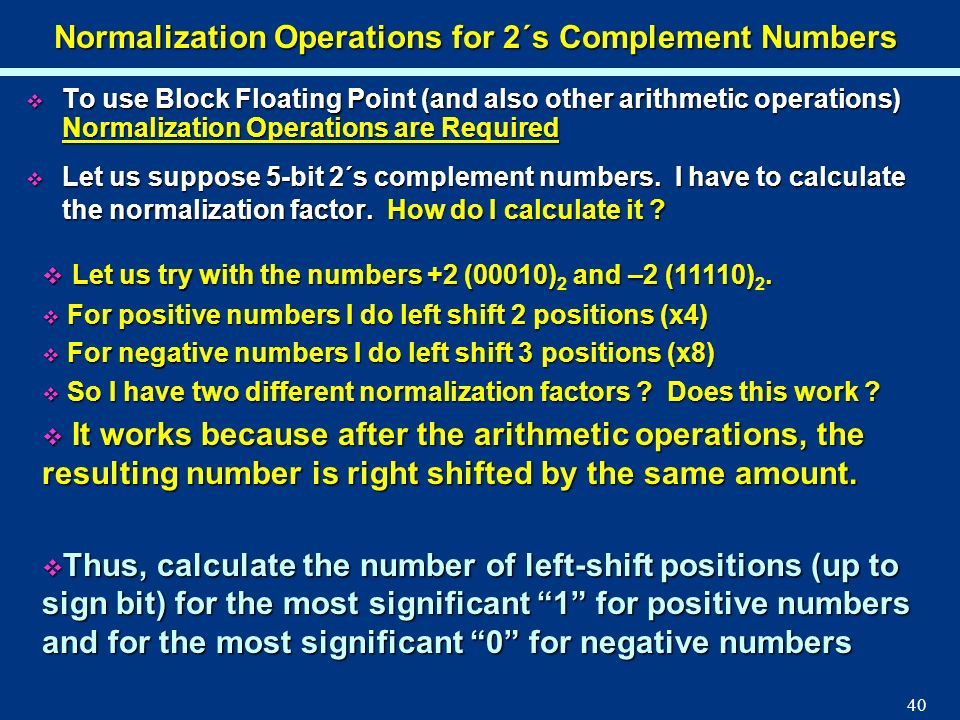 40 Normalization Operations for 2´s Complement Numbers To use Block Floating Point (and also other arithmetic operations) Normalization Operations are