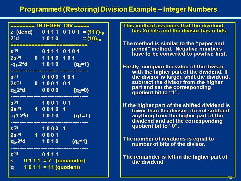 43 Programmed (Restoring) Division Example – Integer Numbers ======== INTEGER DIV ===== z (dend) 0 1 1 1 0 1 0 1= (117) z (dend) 0 1 1 1 0 1 0 1= (117