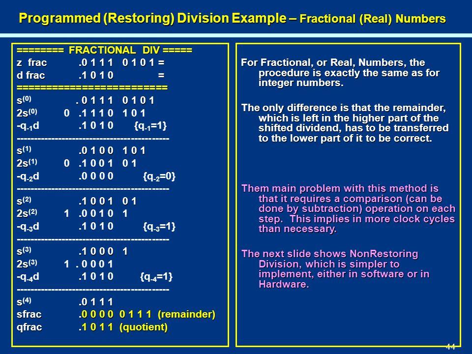 44 Programmed (Restoring) Division Example – Fractional (Real) Numbers ======== FRACTIONAL DIV ===== z frac.0 1 1 1 0 1 0 1= d frac.1 0 1 0= =========