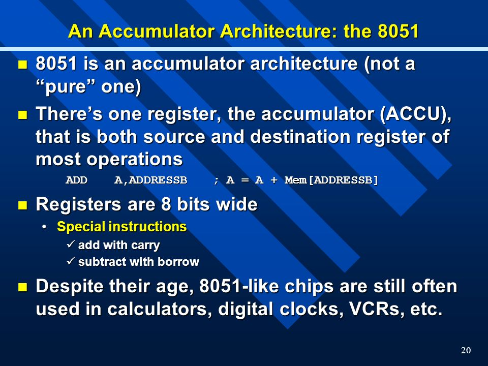20 An Accumulator Architecture: the 8051 8051 is an accumulator architecture (not a pure one) 8051 is an accumulator architecture (not a pure one) Theres one register, the accumulator (ACCU), that is both source and destination register of most operations Theres one register, the accumulator (ACCU), that is both source and destination register of most operations ADDA,ADDRESSB; A = A + Mem[ADDRESSB] Registers are 8 bits wide Registers are 8 bits wide Special instructionsSpecial instructions add with carry add with carry subtract with borrow subtract with borrow Despite their age, 8051-like chips are still often used in calculators, digital clocks, VCRs, etc.