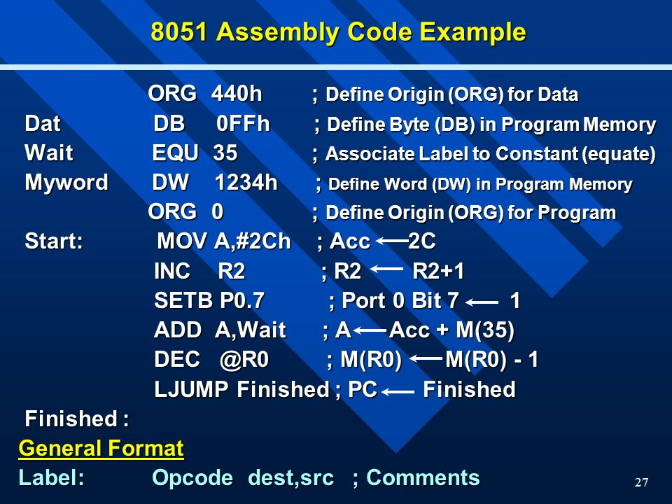 27 8051 Assembly Code Example ORG 440h ; Define Origin (ORG) for Data ORG 440h ; Define Origin (ORG) for Data Dat DB 0FFh ; Define Byte (DB) in Program Memory Dat DB 0FFh ; Define Byte (DB) in Program Memory Wait EQU 35 ; Associate Label to Constant (equate) Wait EQU 35 ; Associate Label to Constant (equate) Myword DW 1234h ; Define Word (DW) in Program Memory Myword DW 1234h ; Define Word (DW) in Program Memory ORG 0 ; Define Origin (ORG) for Program ORG 0 ; Define Origin (ORG) for Program Start: MOV A,#2Ch ; Acc 2C Start: MOV A,#2Ch ; Acc 2C INC R2 ; R2 R2+1 INC R2 ; R2 R2+1 SETB P0.7 ; Port 0 Bit 7 1 SETB P0.7 ; Port 0 Bit 7 1 ADD A,Wait ; A Acc + M(35) ADD A,Wait ; A Acc + M(35) DEC @R0 ; M(R0) M(R0) - 1 DEC @R0 ; M(R0) M(R0) - 1 LJUMP Finished ; PC Finished LJUMP Finished ; PC Finished Finished : Finished : General Format Label: Opcode dest,src ; Comments