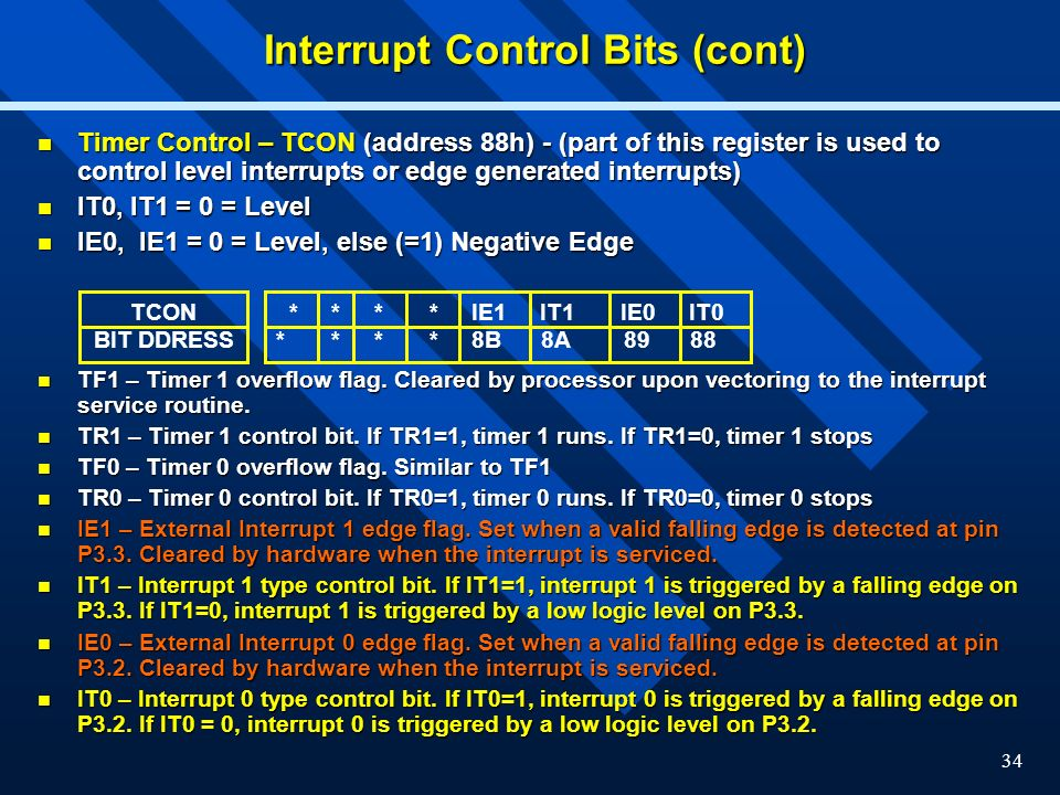 34 Interrupt Control Bits (cont) Timer Control – TCON (address 88h) - (part of this register is used to control level interrupts or edge generated interrupts) Timer Control – TCON (address 88h) - (part of this register is used to control level interrupts or edge generated interrupts) IT0, IT1 = 0 = Level IT0, IT1 = 0 = Level IE0, IE1 = 0 = Level, else (=1) Negative Edge IE0, IE1 = 0 = Level, else (=1) Negative Edge TF1 – Timer 1 overflow flag.