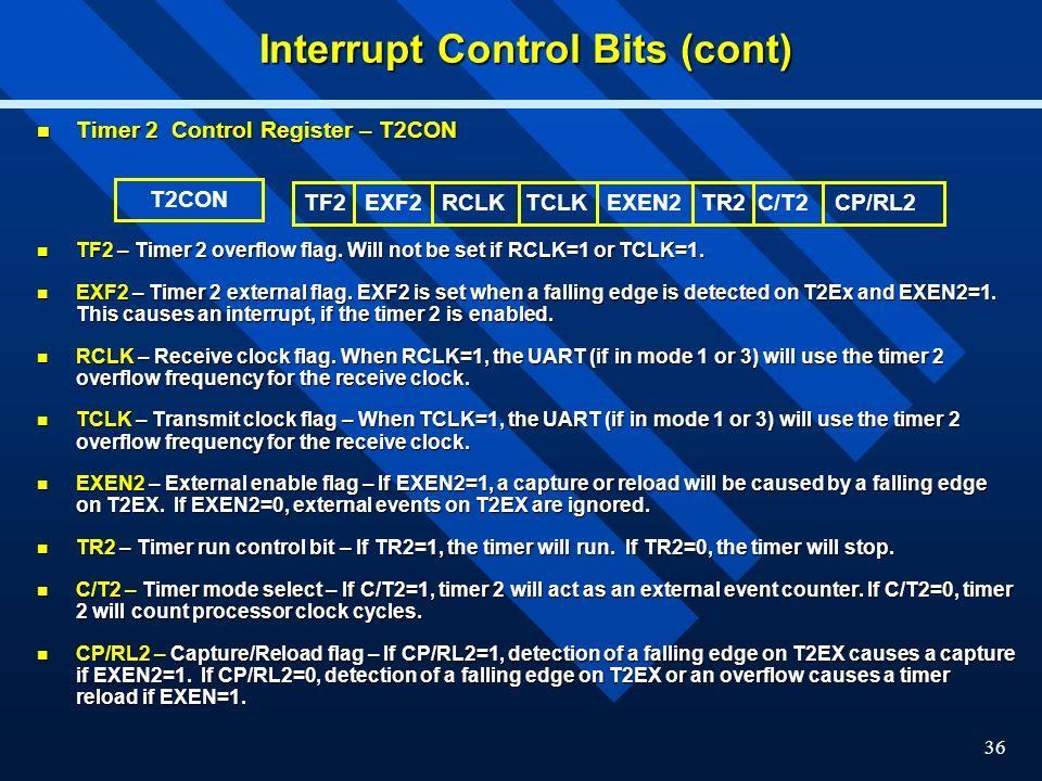 36 Interrupt Control Bits (cont) Timer 2 Control Register – T2CON Timer 2 Control Register – T2CON TF2 – Timer 2 overflow flag. Will not be set if RCL