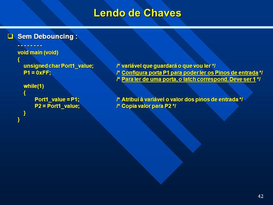 42 Lendo de Chaves Sem Debouncing : Sem Debouncing : - - - - - - - - void main (void) { unsigned char Port1_value;/* variável que guardará o que vou l