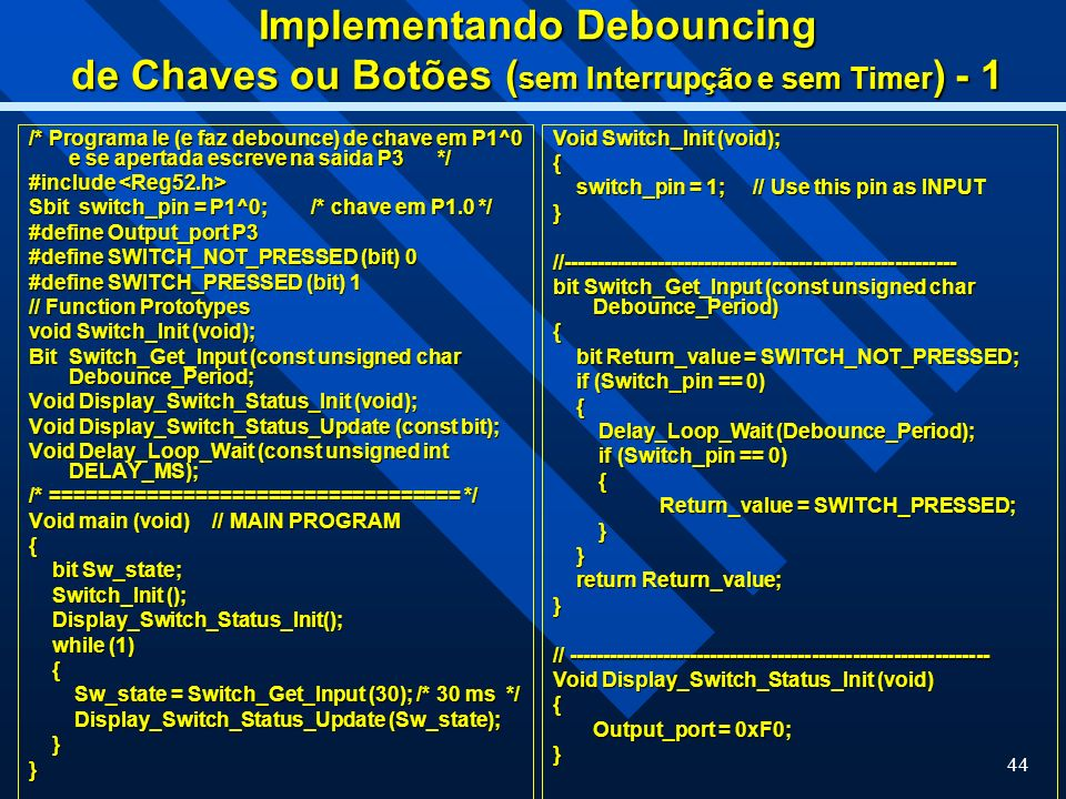 44 Implementando Debouncing de Chaves ou Botões ( sem Interrupção e sem Timer ) - 1 /* Programa le (e faz debounce) de chave em P1^0 e se apertada escreve na saida P3 */ #include #include Sbit switch_pin = P1^0; /* chave em P1.0 */ #define Output_port P3 #define SWITCH_NOT_PRESSED (bit) 0 #define SWITCH_PRESSED (bit) 1 // Function Prototypes void Switch_Init (void); Bit Switch_Get_Input (const unsigned char Debounce_Period; Void Display_Switch_Status_Init (void); Void Display_Switch_Status_Update (const bit); Void Delay_Loop_Wait (const unsigned int DELAY_MS); /* ================================== */ Void main (void) // MAIN PROGRAM { bit Sw_state; bit Sw_state; Switch_Init (); Switch_Init (); Display_Switch_Status_Init(); Display_Switch_Status_Init(); while (1) while (1) { Sw_state = Switch_Get_Input (30); /* 30 ms */ Sw_state = Switch_Get_Input (30); /* 30 ms */ Display_Switch_Status_Update (Sw_state); Display_Switch_Status_Update (Sw_state); }} Void Switch_Init (void); { switch_pin = 1; // Use this pin as INPUT switch_pin = 1; // Use this pin as INPUT}//---------------------------------------------------------- bit Switch_Get_Input (const unsigned char Debounce_Period) { bit Return_value = SWITCH_NOT_PRESSED; bit Return_value = SWITCH_NOT_PRESSED; if (Switch_pin == 0) if (Switch_pin == 0) { Delay_Loop_Wait (Debounce_Period); Delay_Loop_Wait (Debounce_Period); if (Switch_pin == 0) if (Switch_pin == 0) { Return_value = SWITCH_PRESSED; } } } return Return_value; return Return_value;} // -------------------------------------------------------------- Void Display_Switch_Status_Init (void) { Output_port = 0xF0; }