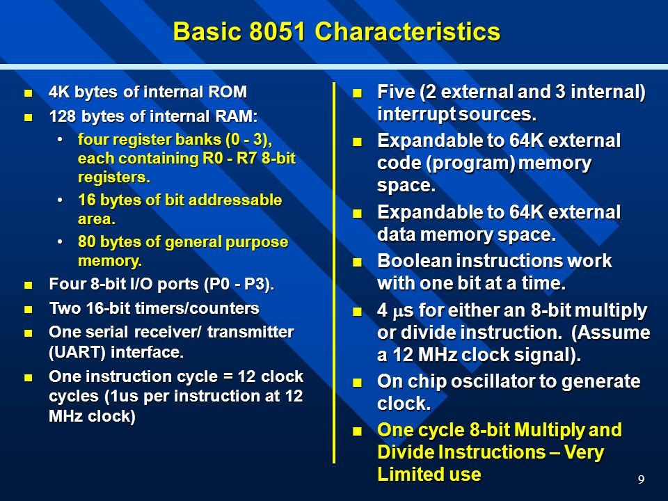 9 Basic 8051 Characteristics 4K bytes of internal ROM 4K bytes of internal ROM 128 bytes of internal RAM: 128 bytes of internal RAM: four register banks (0 - 3), each containing R0 - R7 8-bit registers.four register banks (0 - 3), each containing R0 - R7 8-bit registers.