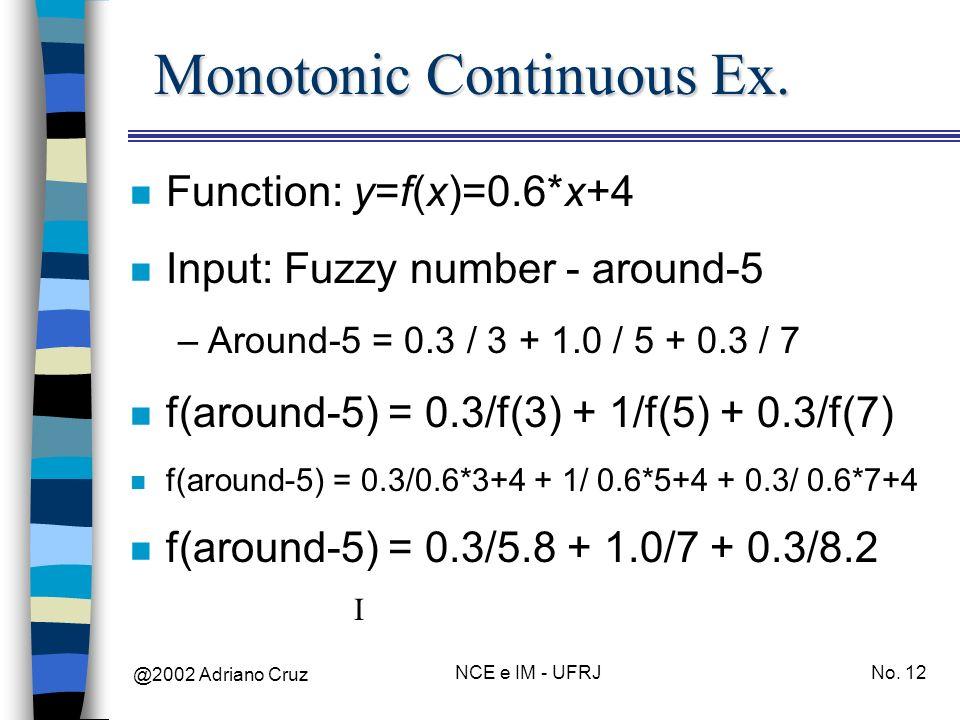 @2002 Adriano Cruz NCE e IM - UFRJNo. 12 Monotonic Continuous Ex. n Function: y=f(x)=0.6*x+4 n Input: Fuzzy number - around-5 –Around-5 = 0.3 / 3 + 1.