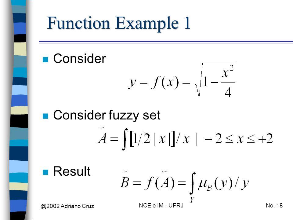 @2002 Adriano Cruz NCE e IM - UFRJNo. 18 Function Example 1 n Consider n Consider fuzzy set n Result