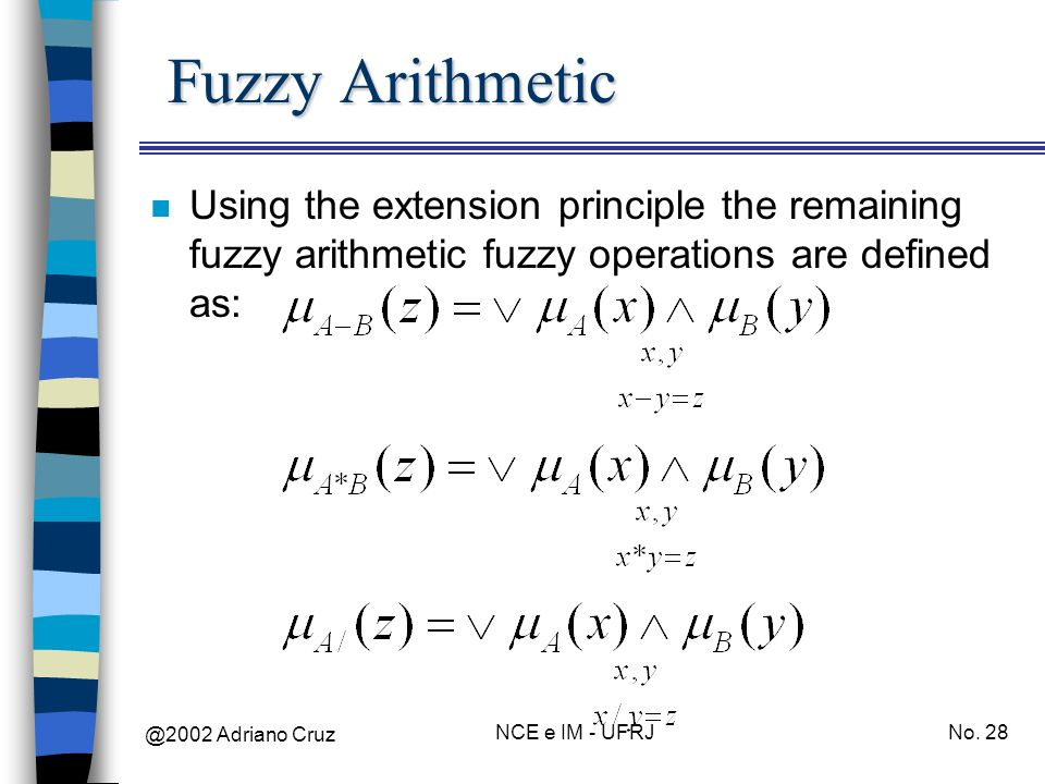 @2002 Adriano Cruz NCE e IM - UFRJNo. 28 Fuzzy Arithmetic n Using the extension principle the remaining fuzzy arithmetic fuzzy operations are defined