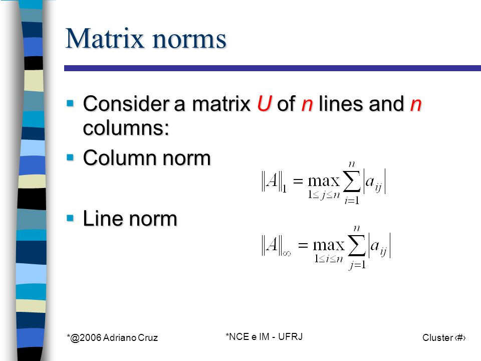 *@2006 Adriano Cruz *NCE e IM - UFRJ Cluster 20 Matrix norms Consider a matrix U of n lines and n columns: Consider a matrix U of n lines and n columns: Column norm Column norm Line norm Line norm