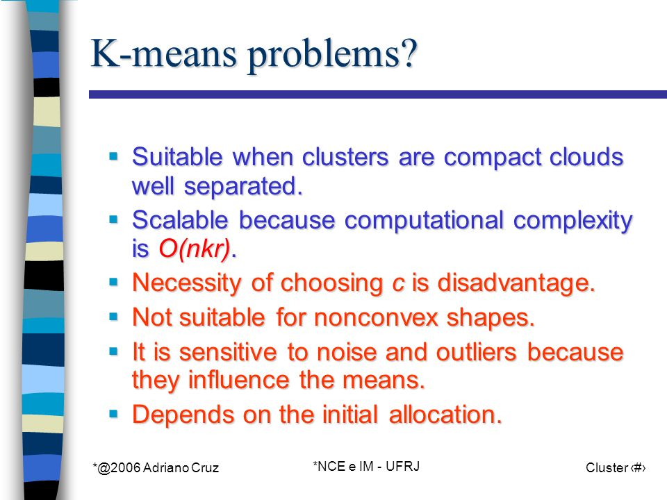 *@2006 Adriano Cruz *NCE e IM - UFRJ Cluster 21 K-means problems? Suitable when clusters are compact clouds well separated. Suitable when clusters are