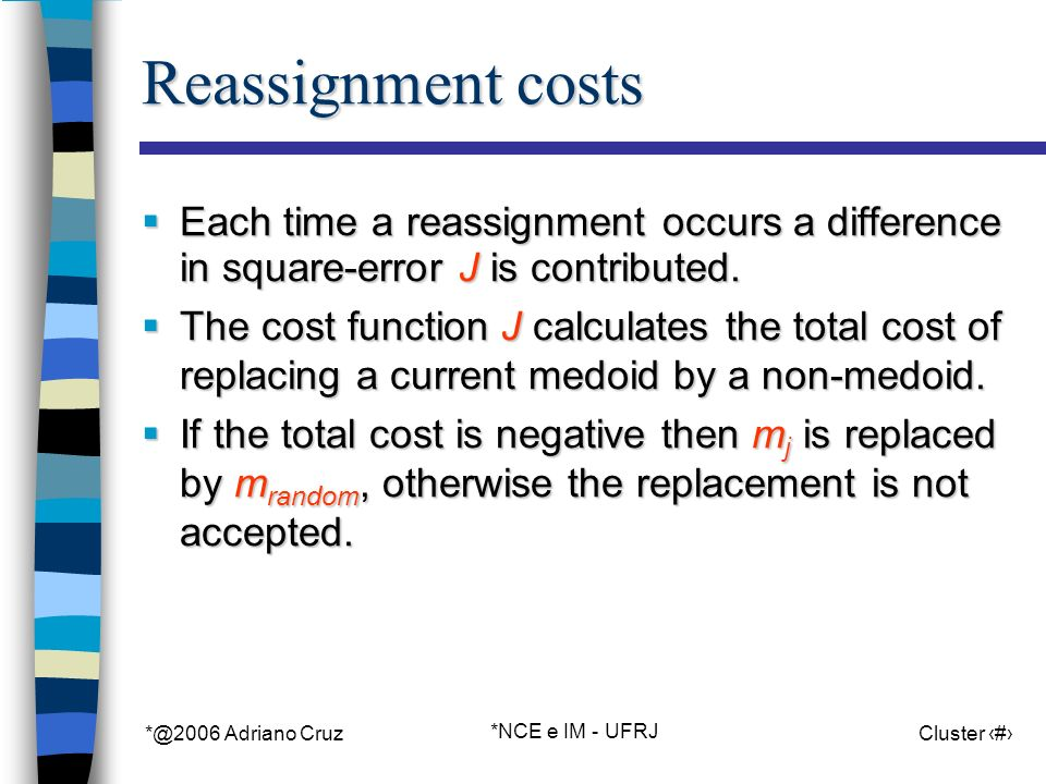 *@2006 Adriano Cruz *NCE e IM - UFRJ Cluster 28 Reassignment costs Each time a reassignment occurs a difference in square-error J is contributed. Each