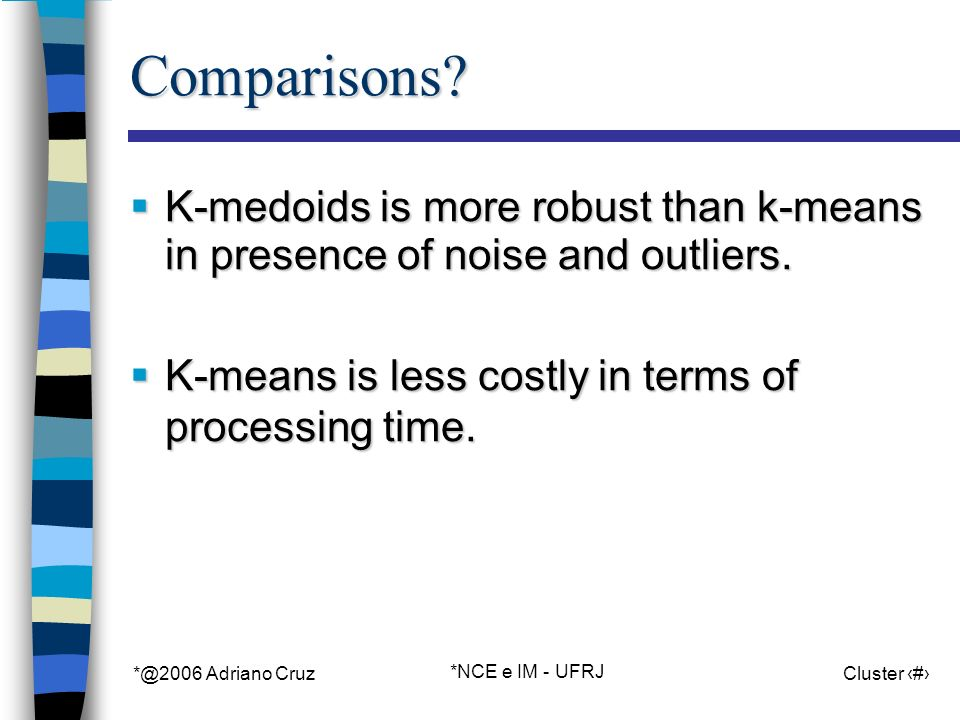 *@2006 Adriano Cruz *NCE e IM - UFRJ Cluster 34Comparisons? K-medoids is more robust than k-means in presence of noise and outliers. K-medoids is more