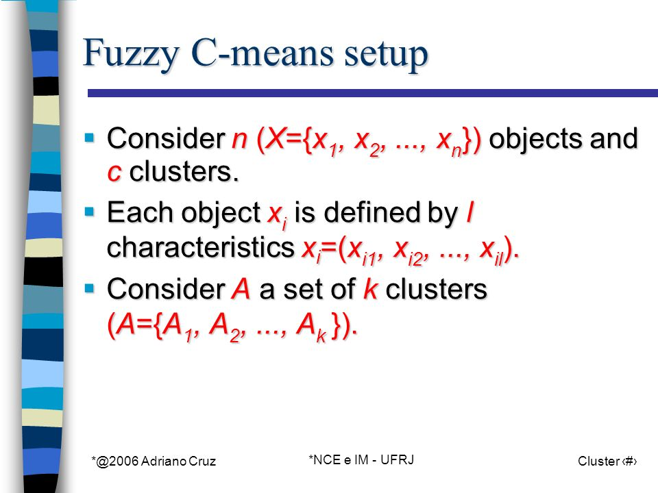 *@2006 Adriano Cruz *NCE e IM - UFRJ Cluster 37 Fuzzy C-means setup Consider n (X={x 1, x 2,..., x n }) objects and c clusters.