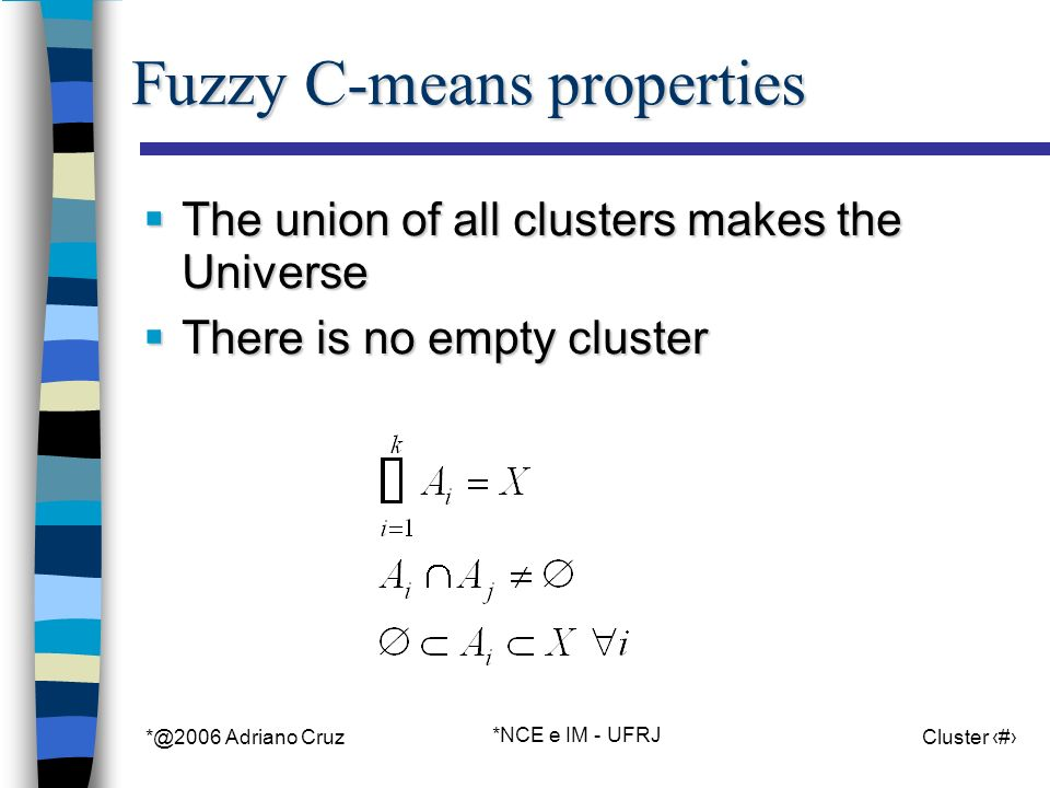 *@2006 Adriano Cruz *NCE e IM - UFRJ Cluster 38 Fuzzy C-means properties The union of all clusters makes the Universe The union of all clusters makes