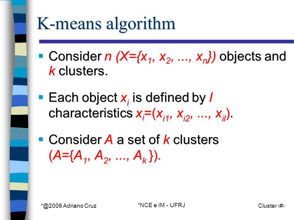 *@2006 Adriano Cruz *NCE e IM - UFRJ Cluster 4 K-means algorithm Consider n (X={x 1, x 2,..., x n }) objects and k clusters.