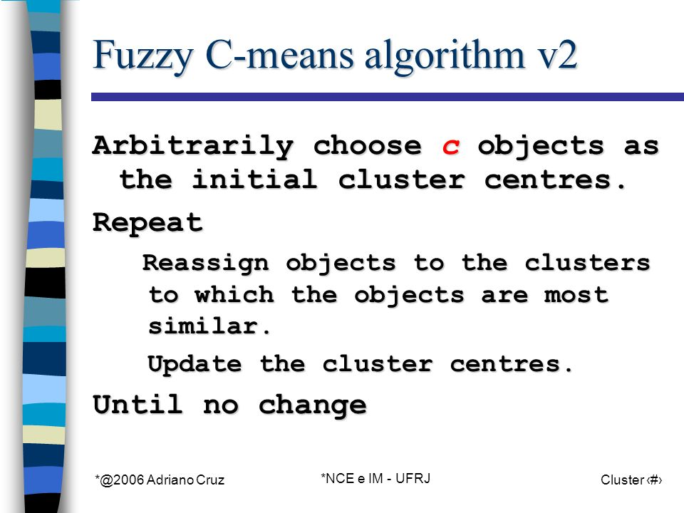 *@2006 Adriano Cruz *NCE e IM - UFRJ Cluster 44 Fuzzy C-means algorithm v2 Arbitrarily choose c objects as the initial cluster centres. Repeat Reassig