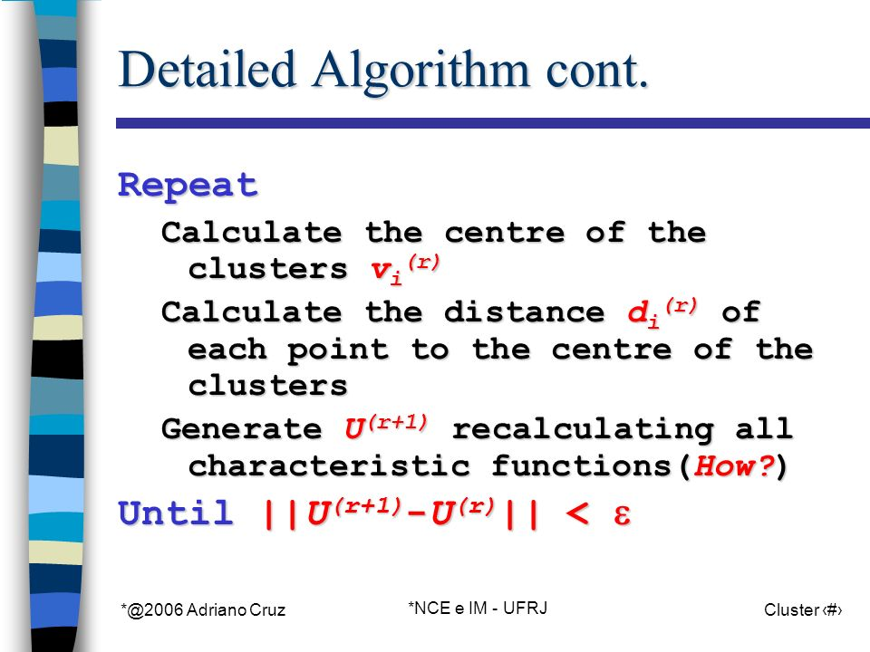 *@2006 Adriano Cruz *NCE e IM - UFRJ Cluster 49 Detailed Algorithm cont. Repeat Calculate the centre of the clusters v i (r) Calculate the distance d