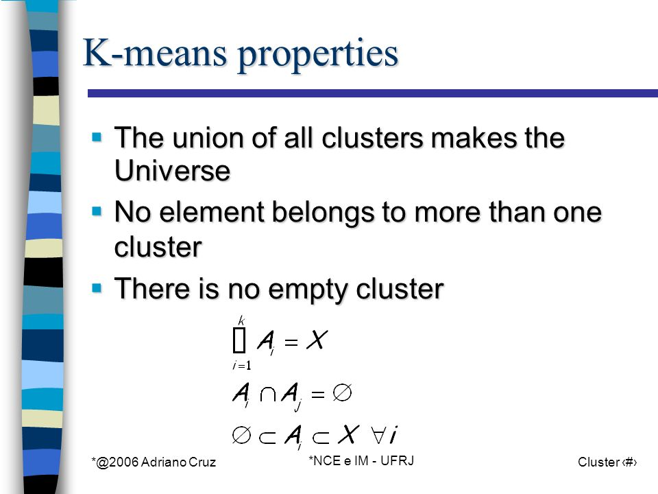 *@2006 Adriano Cruz *NCE e IM - UFRJ Cluster 5 K-means properties The union of all clusters makes the Universe The union of all clusters makes the Universe No element belongs to more than one cluster No element belongs to more than one cluster There is no empty cluster There is no empty cluster