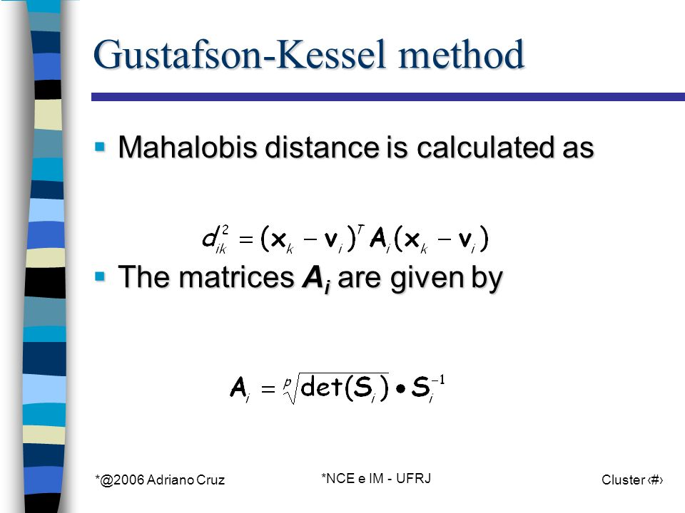 *@2006 Adriano Cruz *NCE e IM - UFRJ Cluster 62 Gustafson-Kessel method Mahalobis distance is calculated as Mahalobis distance is calculated as The matrices A i are given by The matrices A i are given by