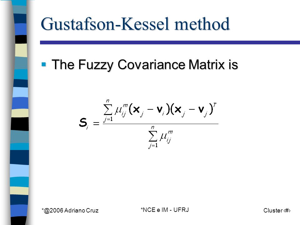 *@2006 Adriano Cruz *NCE e IM - UFRJ Cluster 63 Gustafson-Kessel method The Fuzzy Covariance Matrix is The Fuzzy Covariance Matrix is