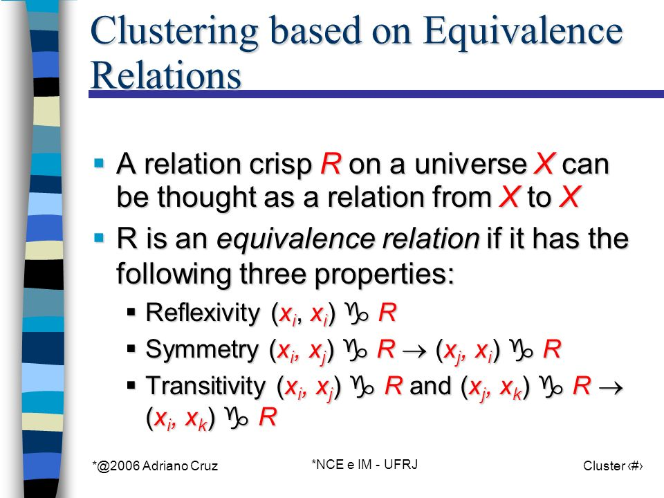 *@2006 Adriano Cruz *NCE e IM - UFRJ Cluster 72 Clustering based on Equivalence Relations A relation crisp R on a universe X can be thought as a relation from X to X A relation crisp R on a universe X can be thought as a relation from X to X R is an equivalence relation if it has the following three properties: R is an equivalence relation if it has the following three properties: Reflexivity (x i, x i ) R Reflexivity (x i, x i ) R Symmetry (x i, x j ) R (x j, x i ) R Symmetry (x i, x j ) R (x j, x i ) R Transitivity (x i, x j ) R and (x j, x k ) R (x i, x k ) R Transitivity (x i, x j ) R and (x j, x k ) R (x i, x k ) R
