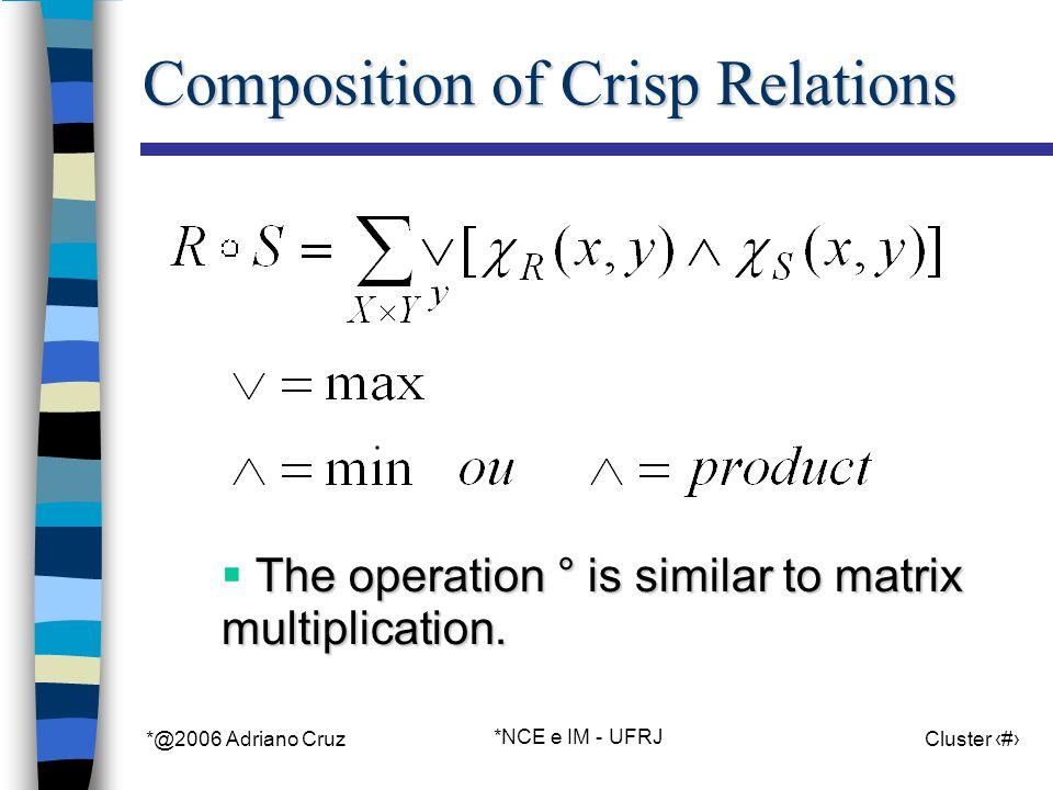 *@2006 Adriano Cruz *NCE e IM - UFRJ Cluster 75 Composition of Crisp Relations The operation ° is similar to matrix multiplication.