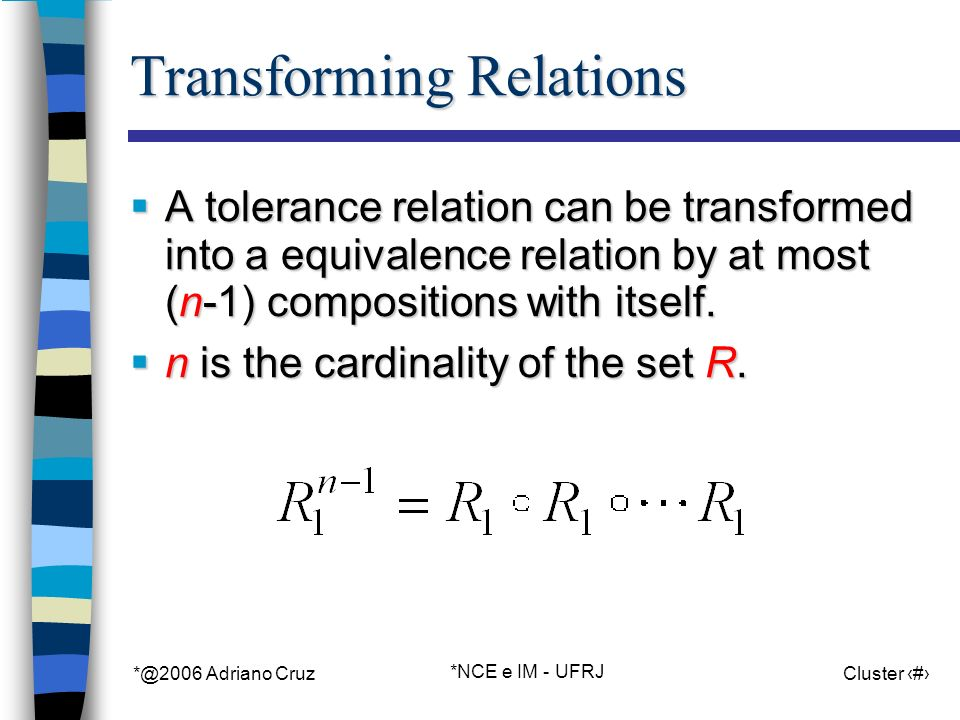 *@2006 Adriano Cruz *NCE e IM - UFRJ Cluster 76 Transforming Relations A tolerance relation can be transformed into a equivalence relation by at most (n-1) compositions with itself.
