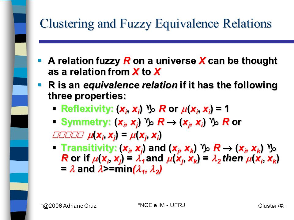*@2006 Adriano Cruz *NCE e IM - UFRJ Cluster 80 Clustering and Fuzzy Equivalence Relations A relation fuzzy R on a universe X can be thought as a relation from X to X A relation fuzzy R on a universe X can be thought as a relation from X to X R is an equivalence relation if it has the following three properties: R is an equivalence relation if it has the following three properties: Reflexivity: (x i, x i ) R or (x i, x i ) = 1 Reflexivity: (x i, x i ) R or (x i, x i ) = 1 Symmetry: (x i, x j ) R (x j, x i ) R or Symmetry: (x i, x j ) R (x j, x i ) R or (x i, x j ) = (x j, x i ) (x i, x j ) = (x j, x i ) Transitivity: (x i, x j ) and (x j, x k ) R (x i, x k ) R or if (x i, x j ) = 1 and (x j, x k ) = 2 then (x i, x k ) = and >=min( 1, 2 ) Transitivity: (x i, x j ) and (x j, x k ) R (x i, x k ) R or if (x i, x j ) = 1 and (x j, x k ) = 2 then (x i, x k ) = and >=min( 1, 2 )