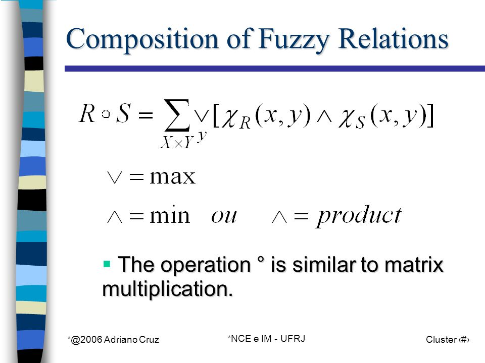 *@2006 Adriano Cruz *NCE e IM - UFRJ Cluster 82 Composition of Fuzzy Relations The operation ° is similar to matrix multiplication.