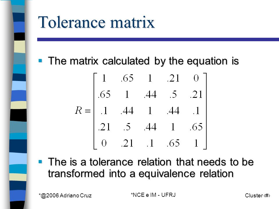 *@2006 Adriano Cruz *NCE e IM - UFRJ Cluster 101 Tolerance matrix The matrix calculated by the equation is The matrix calculated by the equation is The is a tolerance relation that needs to be transformed into a equivalence relation The is a tolerance relation that needs to be transformed into a equivalence relation