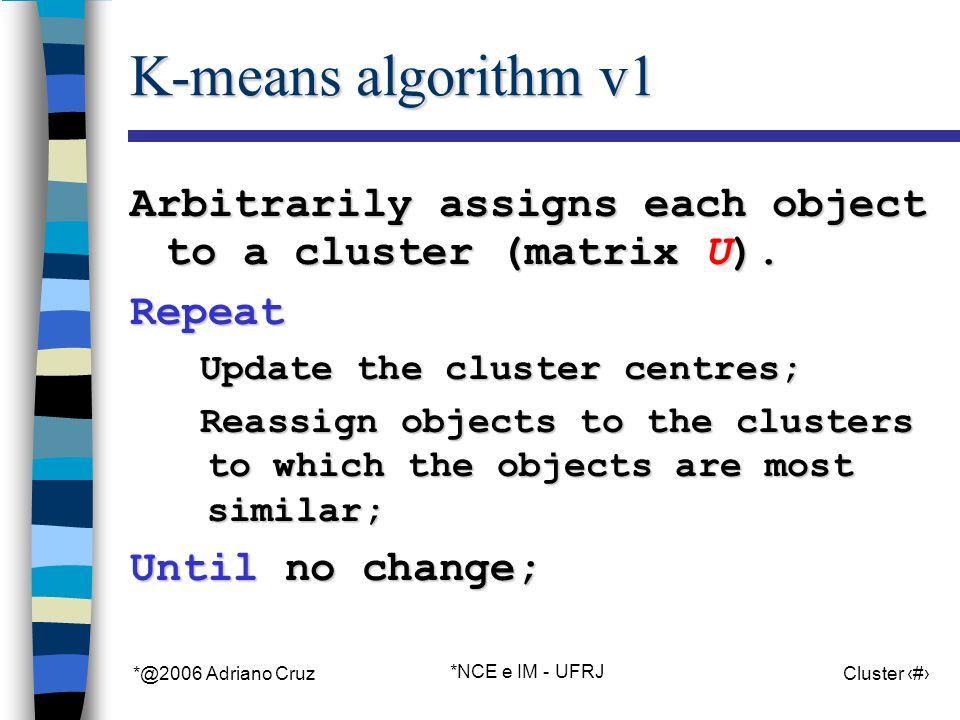 *@2006 Adriano Cruz *NCE e IM - UFRJ Cluster 14 K-means algorithm v1 Arbitrarily assigns each object to a cluster (matrix U).